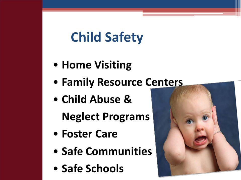 Child Safety Home Visiting Family Resource Centers Child Abuse & Neglect Programs Foster Care Safe Communities Safe Schools