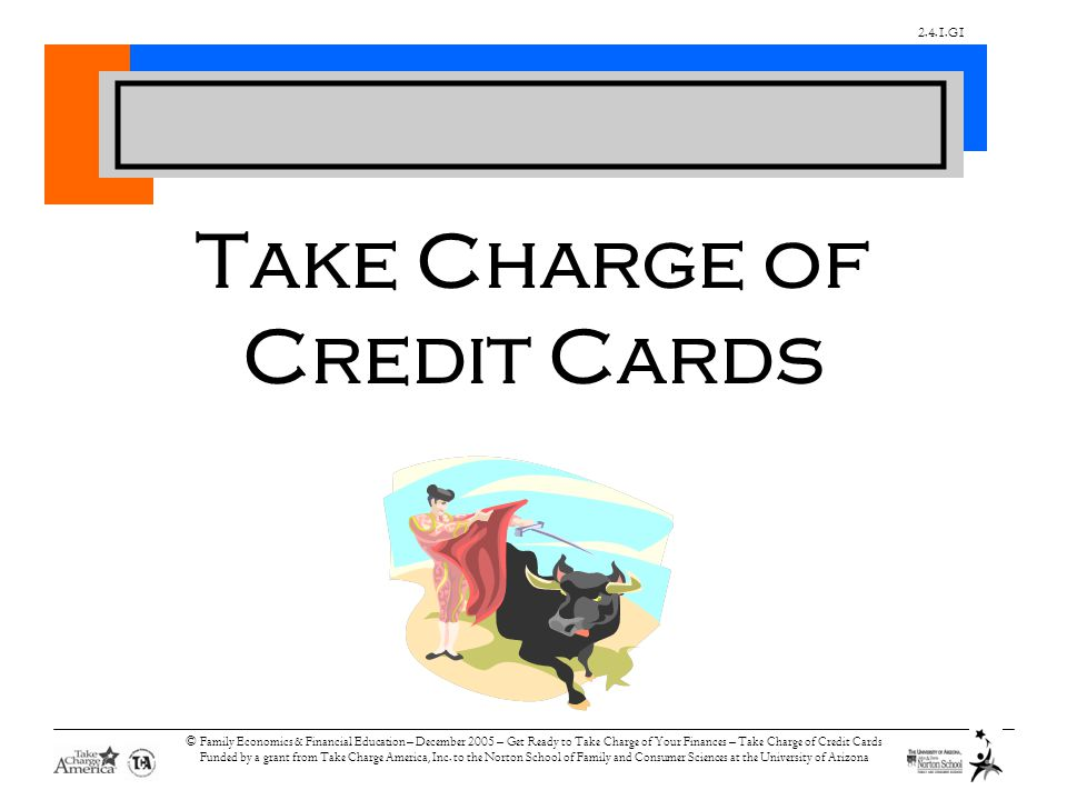 2.4.1.G1 © Family Economics & Financial Education – December 2005 – Get Ready to Take Charge of Your Finances – Take Charge of Credit Cards Funded by a grant from Take Charge America, Inc.