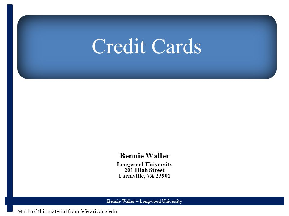 Bennie Waller – Longwood University Credit Cards Bennie Waller Longwood University 201 High Street Farmville, VA Much of this material from fefe.arizona.edu