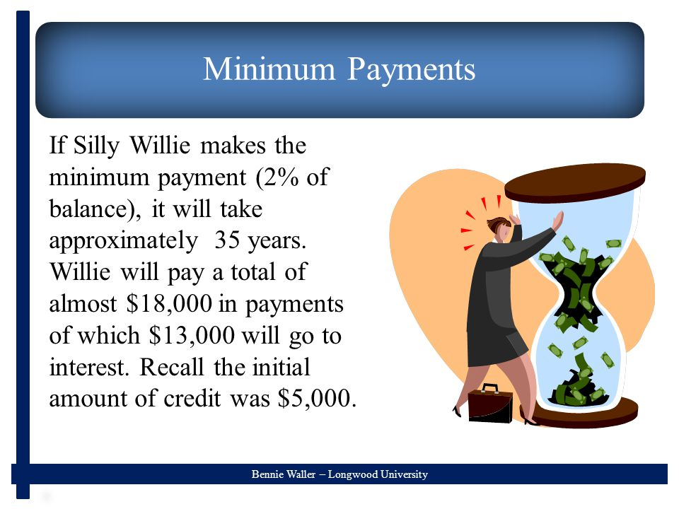 Bennie Waller – Longwood University Minimum Payments If Silly Willie makes the minimum payment (2% of balance), it will take approximately 35 years.