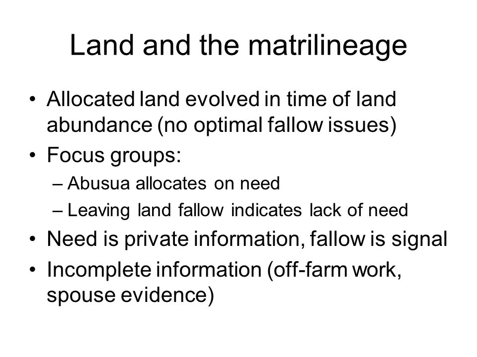 Land and the matrilineage Allocated land evolved in time of land abundance (no optimal fallow issues) Focus groups: –Abusua allocates on need –Leaving land fallow indicates lack of need Need is private information, fallow is signal Incomplete information (off-farm work, spouse evidence)