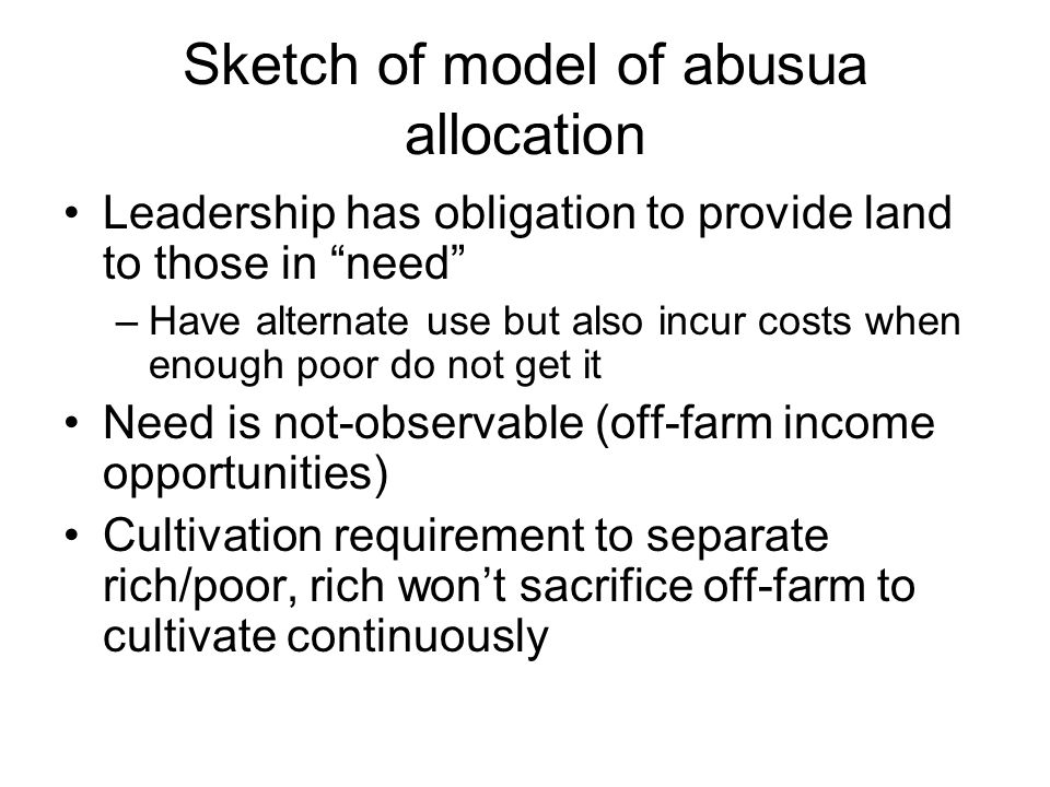 Sketch of model of abusua allocation Leadership has obligation to provide land to those in need –Have alternate use but also incur costs when enough poor do not get it Need is not-observable (off-farm income opportunities) Cultivation requirement to separate rich/poor, rich won't sacrifice off-farm to cultivate continuously