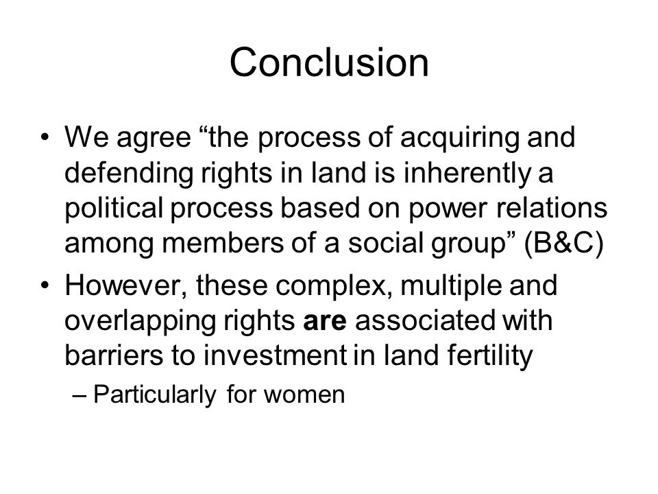 Conclusion We agree the process of acquiring and defending rights in land is inherently a political process based on power relations among members of a social group (B&C) However, these complex, multiple and overlapping rights are associated with barriers to investment in land fertility –Particularly for women