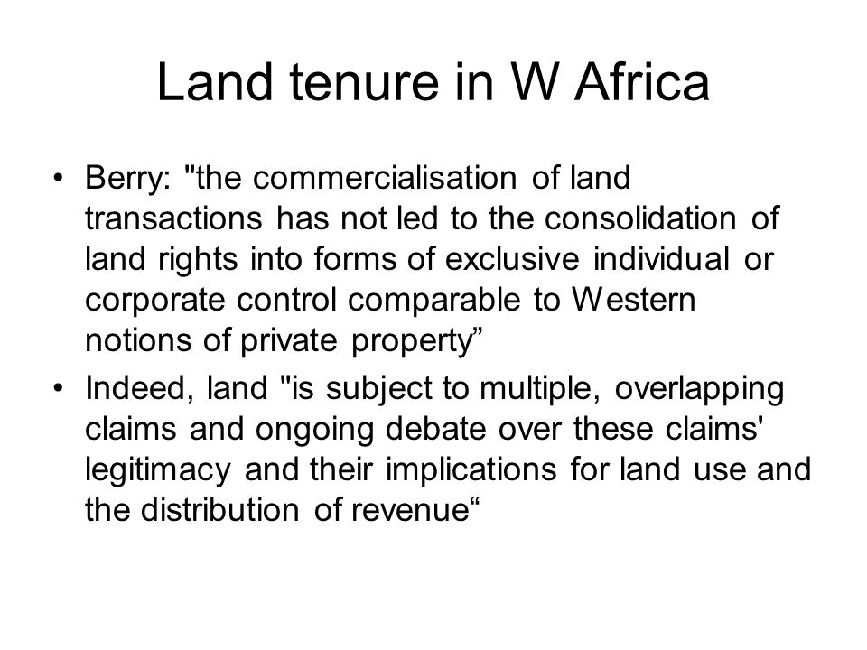 Land tenure in W Africa Berry: the commercialisation of land transactions has not led to the consolidation of land rights into forms of exclusive individual or corporate control comparable to Western notions of private property Indeed, land is subject to multiple, overlapping claims and ongoing debate over these claims legitimacy and their implications for land use and the distribution of revenue