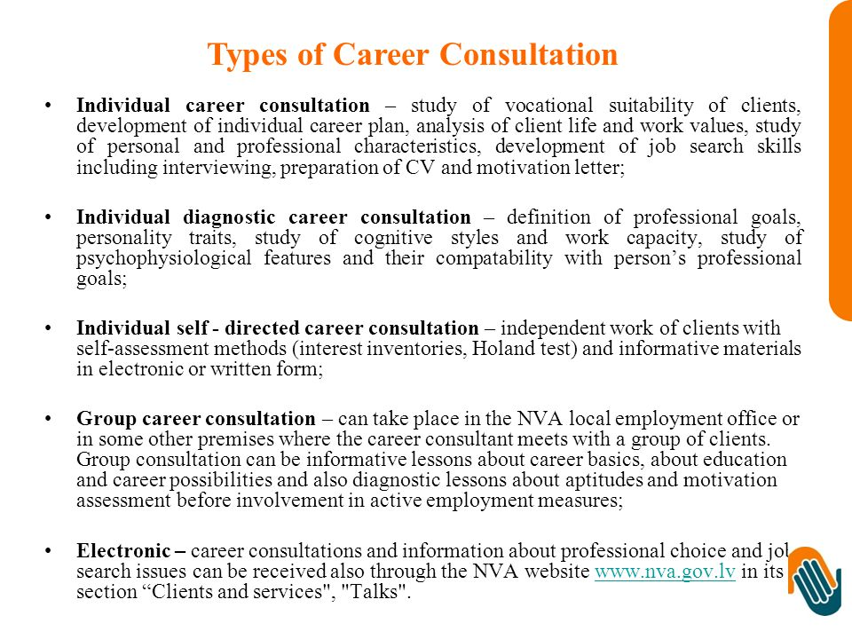 Individual career consultation – study of vocational suitability of clients, development of individual career plan, analysis of client life and work values, study of personal and professional characteristics, development of job search skills including interviewing, preparation of CV and motivation letter; Individual diagnostic career consultation – definition of professional goals, personality traits, study of cognitive styles and work capacity, study of psychophysiological features and their compatability with person's professional goals; Individual self - directed career consultation – independent work of clients with self-assessment methods (interest inventories, Holand test) and informative materials in electronic or written form; Group career consultation – can take place in the NVA local employment office or in some other premises where the career consultant meets with a group of clients.