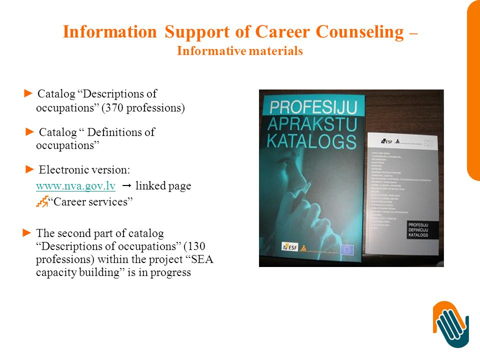 Information Support of Career Counseling – Informative materials ► Catalog Descriptions of occupations (370 professions) ► Catalog Definitions of occupations ► Electronic version:    linked page Career services ► The second part of catalog Descriptions of occupations (130 professions) within the project SEA capacity building is in progress