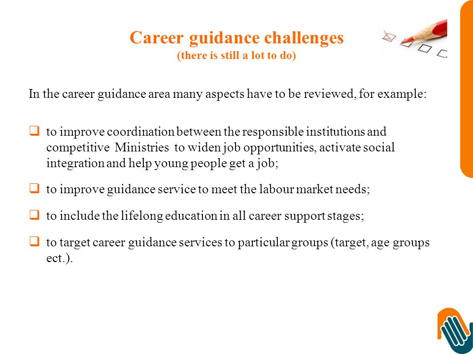Career guidance challenges (there is still a lot to do) In the career guidance area many aspects have to be reviewed, for example:  to improve coordination between the responsible institutions and competitive Ministries to widen job opportunities, activate social integration and help young people get a job;  to improve guidance service to meet the labour market needs;  to include the lifelong education in all career support stages;  to target career guidance services to particular groups (target, age groups ect.).