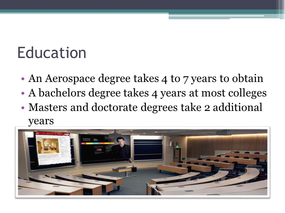 Education An Aerospace degree takes 4 to 7 years to obtain A bachelors degree takes 4 years at most colleges Masters and doctorate degrees take 2 additional years