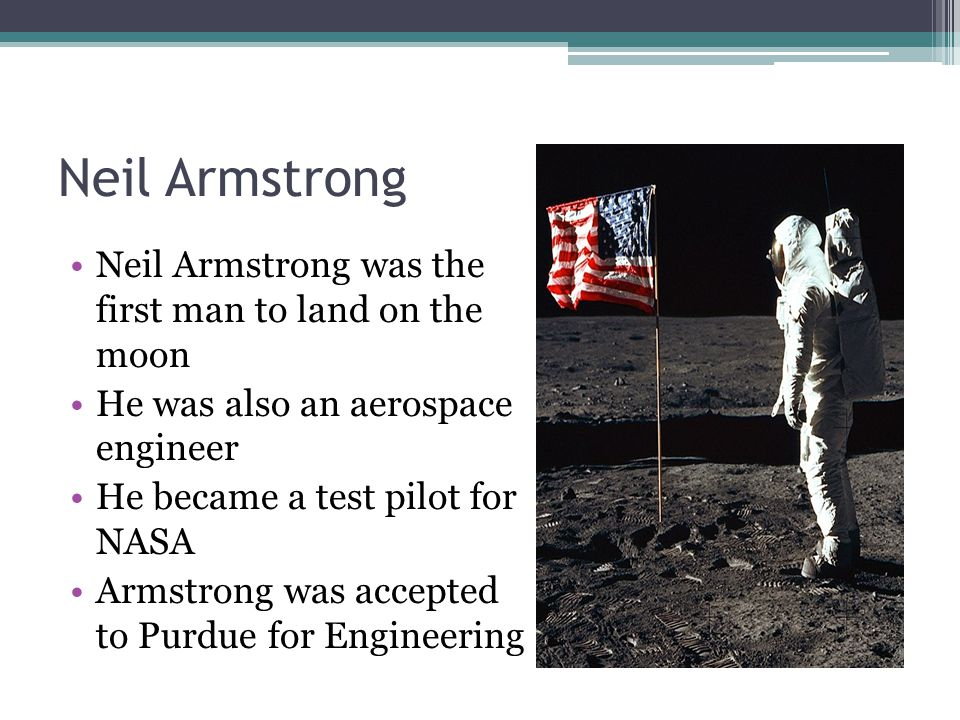 Neil Armstrong Neil Armstrong was the first man to land on the moon He was also an aerospace engineer He became a test pilot for NASA Armstrong was accepted to Purdue for Engineering