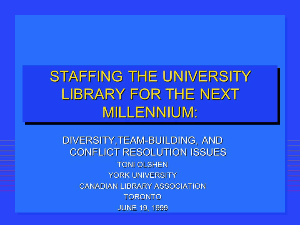 STAFFING THE UNIVERSITY LIBRARY FOR THE NEXT MILLENNIUM: DIVERSITY,TEAM-BUILDING, AND CONFLICT RESOLUTION ISSUES TONI OLSHEN YORK UNIVERSITY CANADIAN