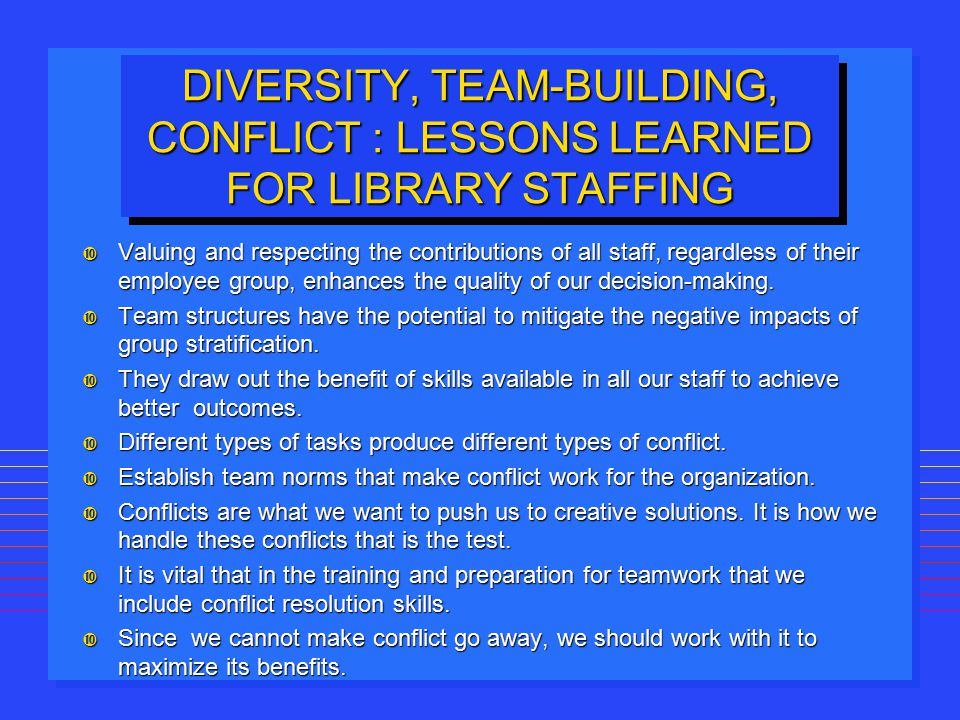 DIVERSITY, TEAM-BUILDING, CONFLICT : LESSONS LEARNED FOR LIBRARY STAFFING Valuing and respecting the contributions of all staff, regardless of their e