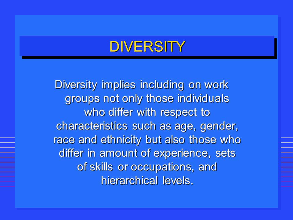 DIVERSITYDIVERSITY Diversity implies including on work groups not only those individuals who differ with respect to characteristics such as age, gende