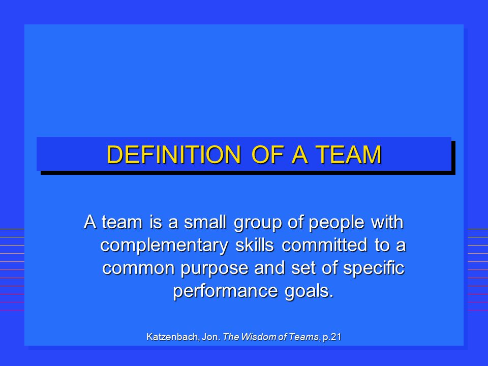 DEFINITION OF A TEAM A team is a small group of people with complementary skills committed to a common purpose and set of specific performance goals.