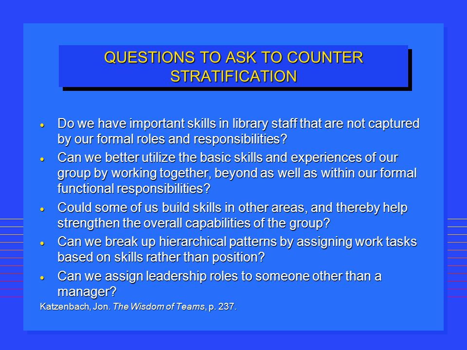 QUESTIONS TO ASK TO COUNTER STRATIFICATION  Do we have important skills in library staff that are not captured by our formal roles and responsibiliti