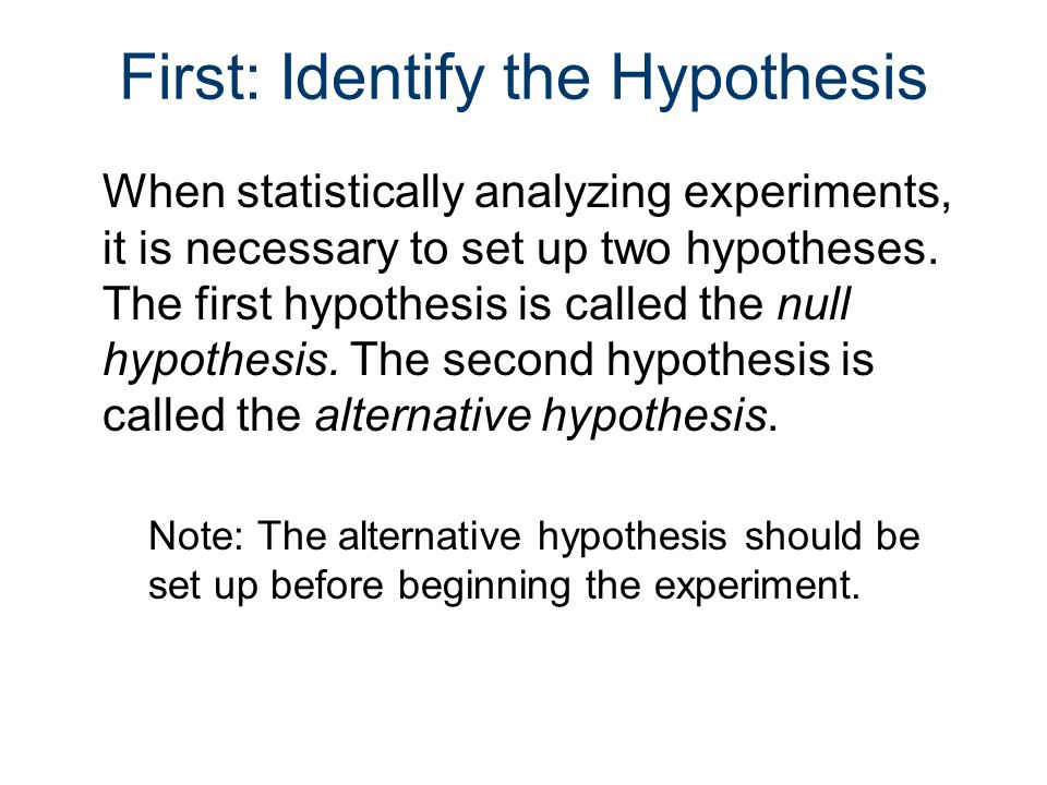 First: Identify the Hypothesis When statistically analyzing experiments, it is necessary to set up two hypotheses.