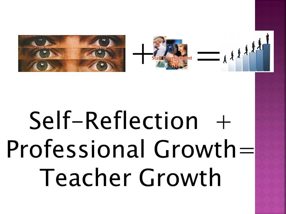 + = Self-Reflection + Professional Growth= Teacher Growth