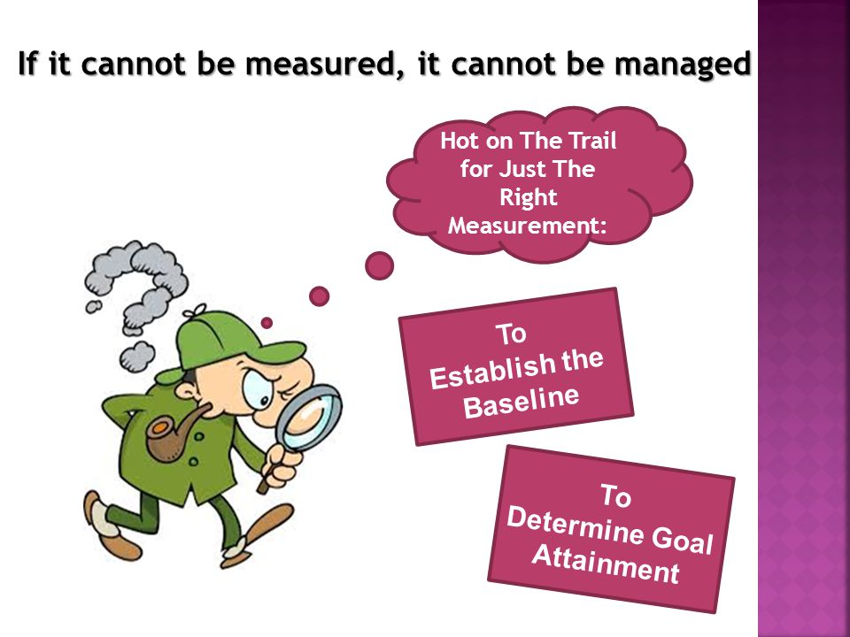 Hot on The Trail for Just The Right Measurement: To Establish the Baseline To Determine Goal Attainment If it cannot be measured, it cannot be managed