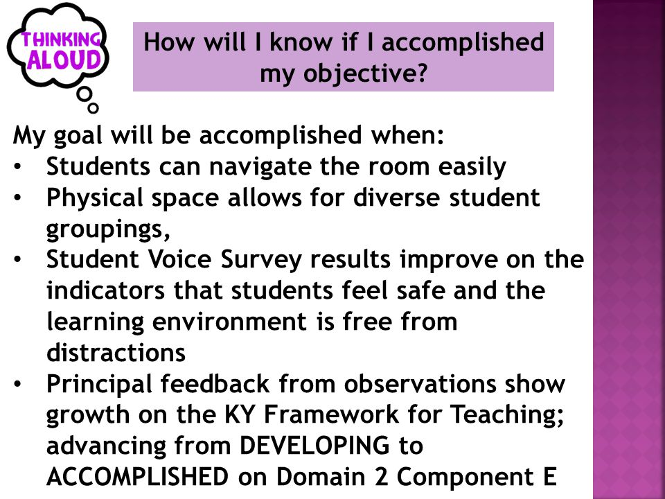 My goal will be accomplished when: Students can navigate the room easily Physical space allows for diverse student groupings, Student Voice Survey results improve on the indicators that students feel safe and the learning environment is free from distractions Principal feedback from observations show growth on the KY Framework for Teaching; advancing from DEVELOPING to ACCOMPLISHED on Domain 2 Component E How will I know if I accomplished my objective?