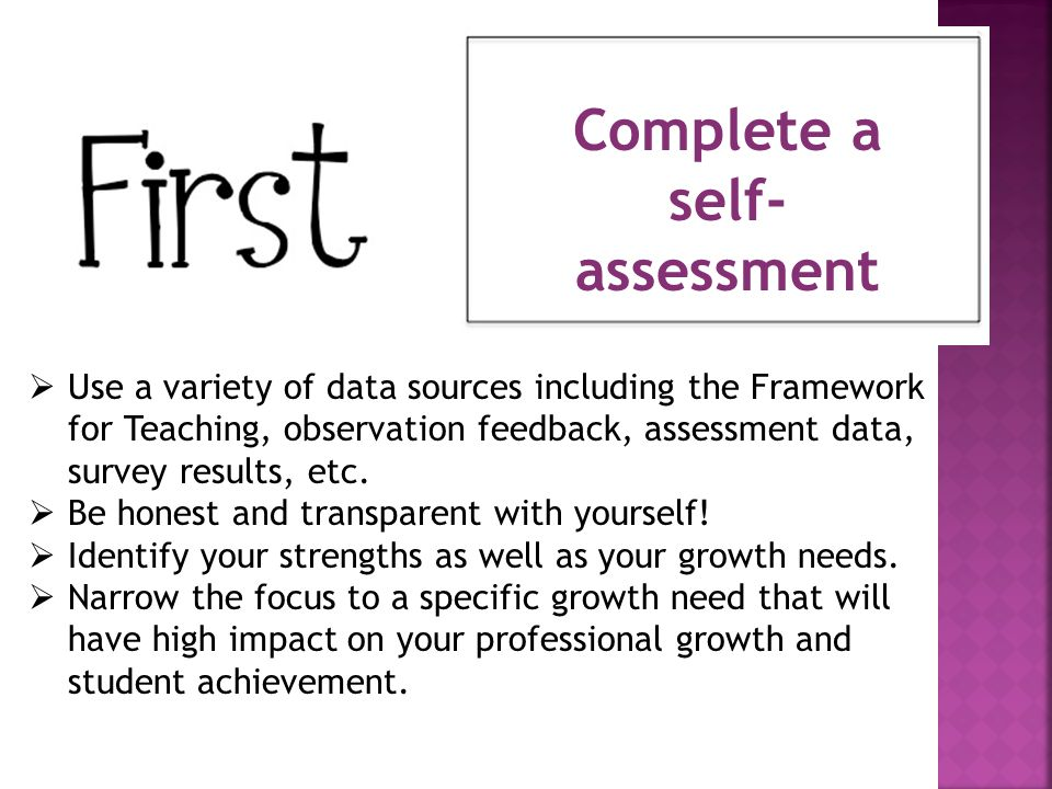 Complete a self- assessment  Use a variety of data sources including the Framework for Teaching, observation feedback, assessment data, survey results, etc.