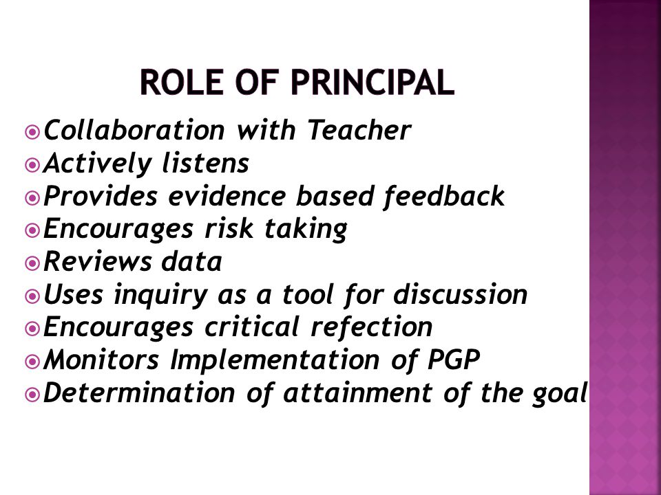  Collaboration with Teacher  Actively listens  Provides evidence based feedback  Encourages risk taking  Reviews data  Uses inquiry as a tool for discussion  Encourages critical refection  Monitors Implementation of PGP  Determination of attainment of the goal