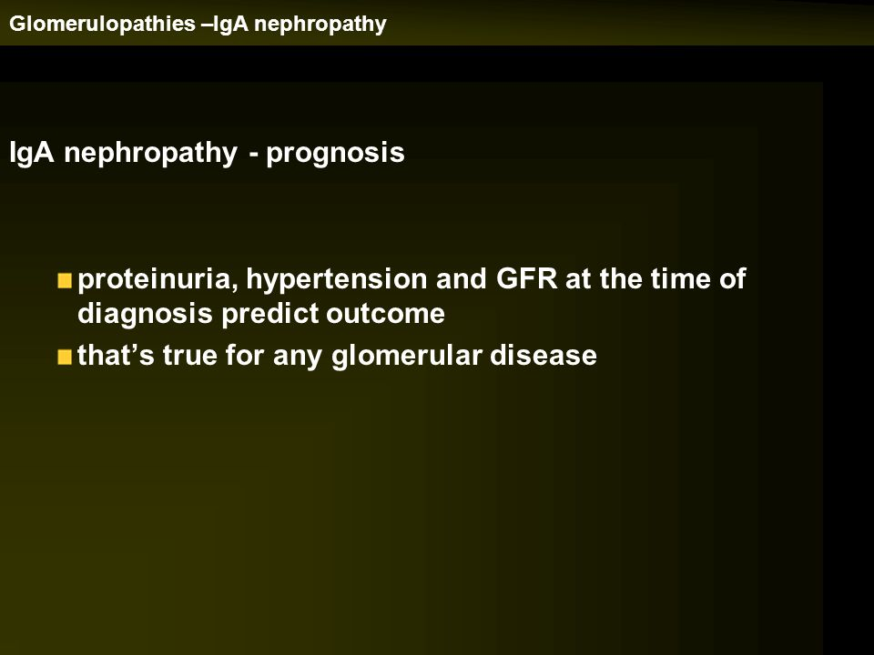IgA nephropathy - prognosis proteinuria, hypertension and GFR at the time of diagnosis predict outcome that's true for any glomerular disease
