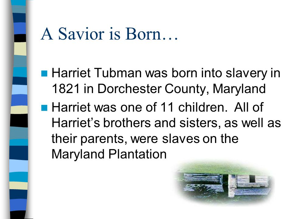 A Savior is Born… Harriet Tubman was born into slavery in 1821 in Dorchester County, Maryland Harriet was one of 11 children.