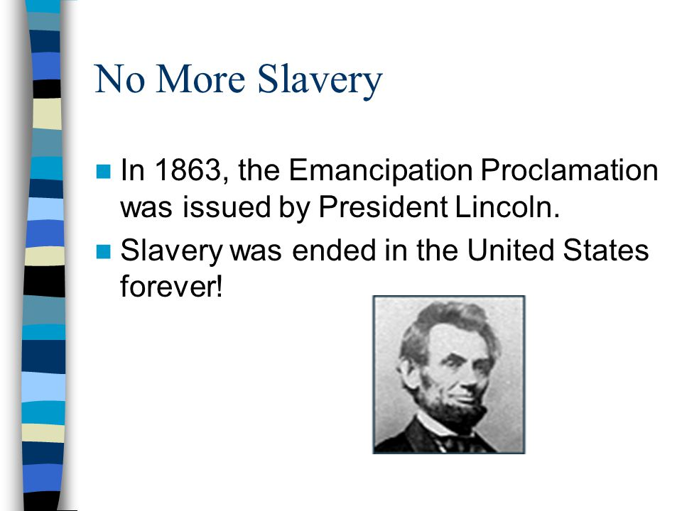 No More Slavery In 1863, the Emancipation Proclamation was issued by President Lincoln.