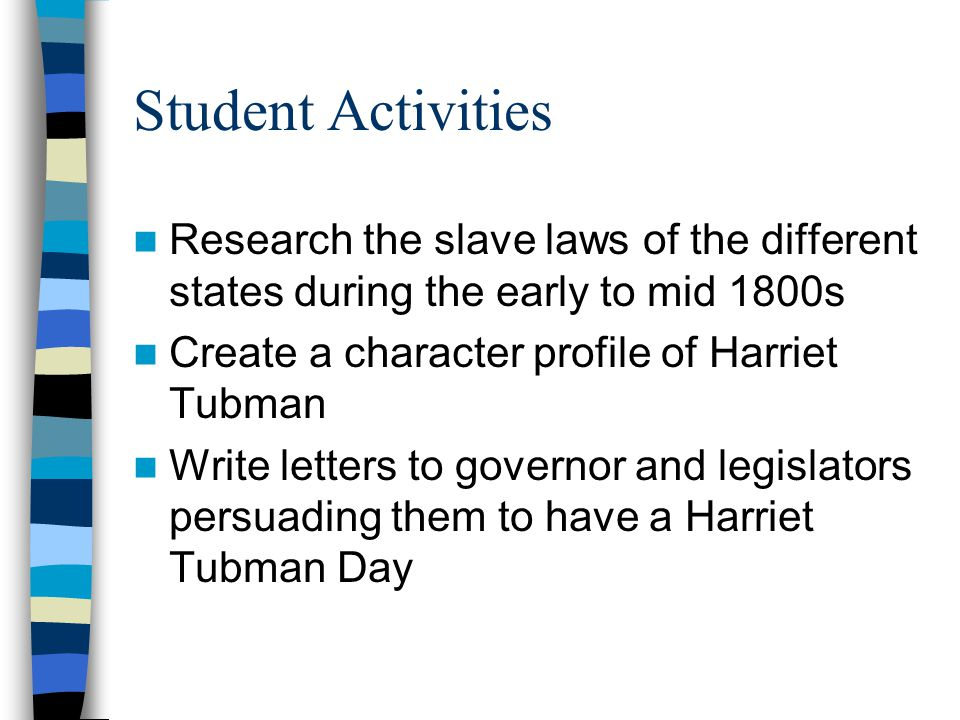 Student Activities Research the slave laws of the different states during the early to mid 1800s Create a character profile of Harriet Tubman Write letters to governor and legislators persuading them to have a Harriet Tubman Day