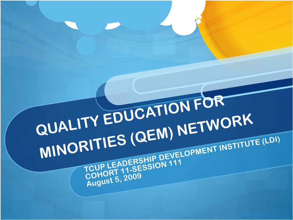 QUALITY EDUCATION FOR MINORITIES (QEM) NETWORK TCUP LEADERSHIP DEVELOPMENT INSTITUTE (LDI) COHORT 11-SESSION 111 August 5, 2009