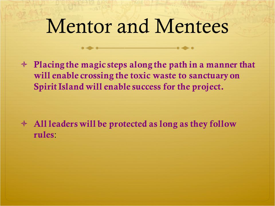 Mentor and Mentees  Placing the magic steps along the path in a manner that will enable crossing the toxic waste to sanctuary on Spirit Island will enable success for the project.