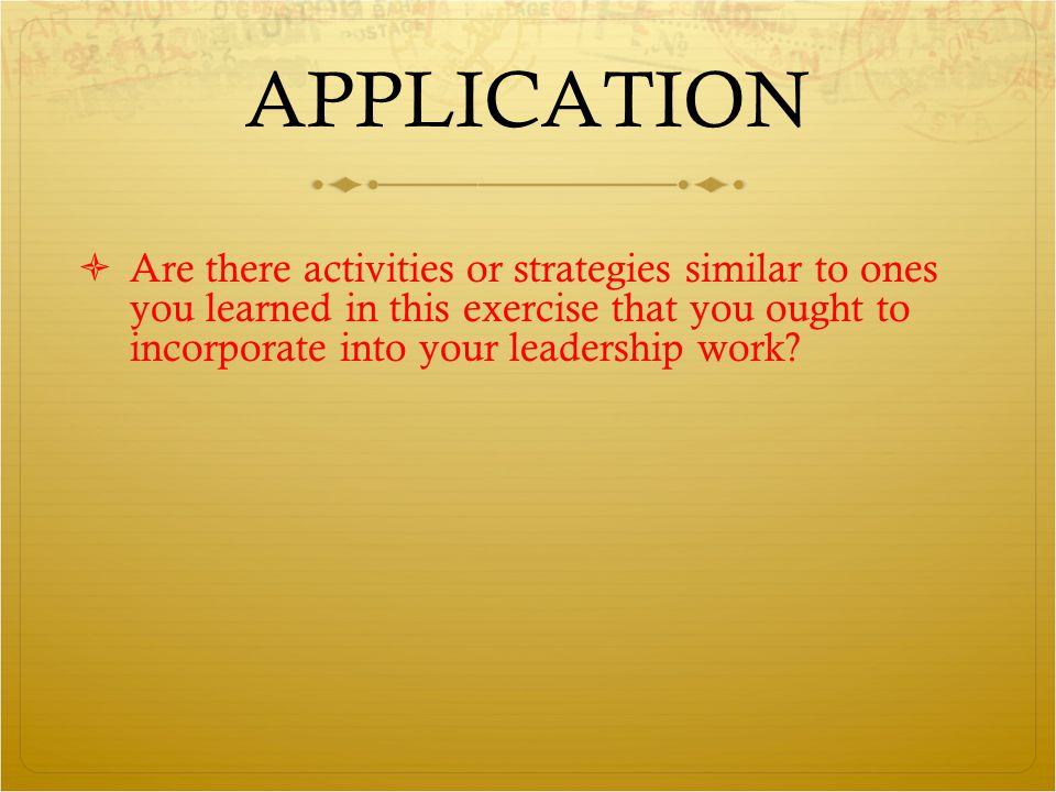 APPLICATION  Are there activities or strategies similar to ones you learned in this exercise that you ought to incorporate into your leadership work