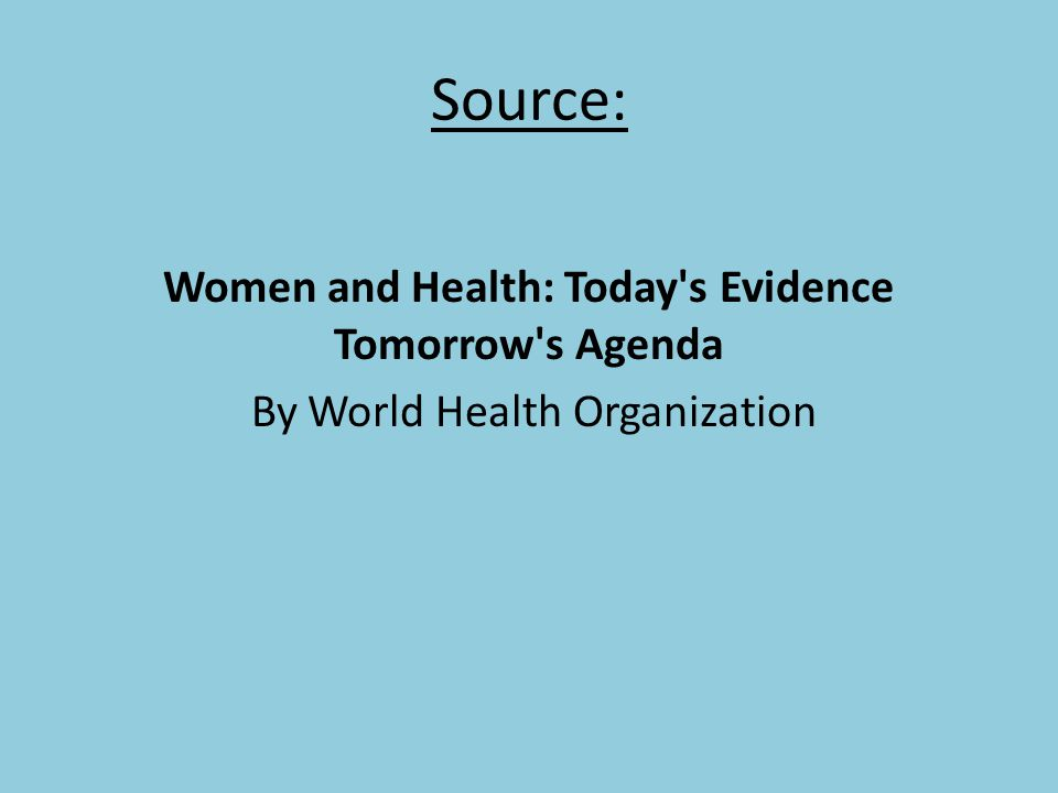Source: Women and Health: Today s Evidence Tomorrow s Agenda By World Health Organization