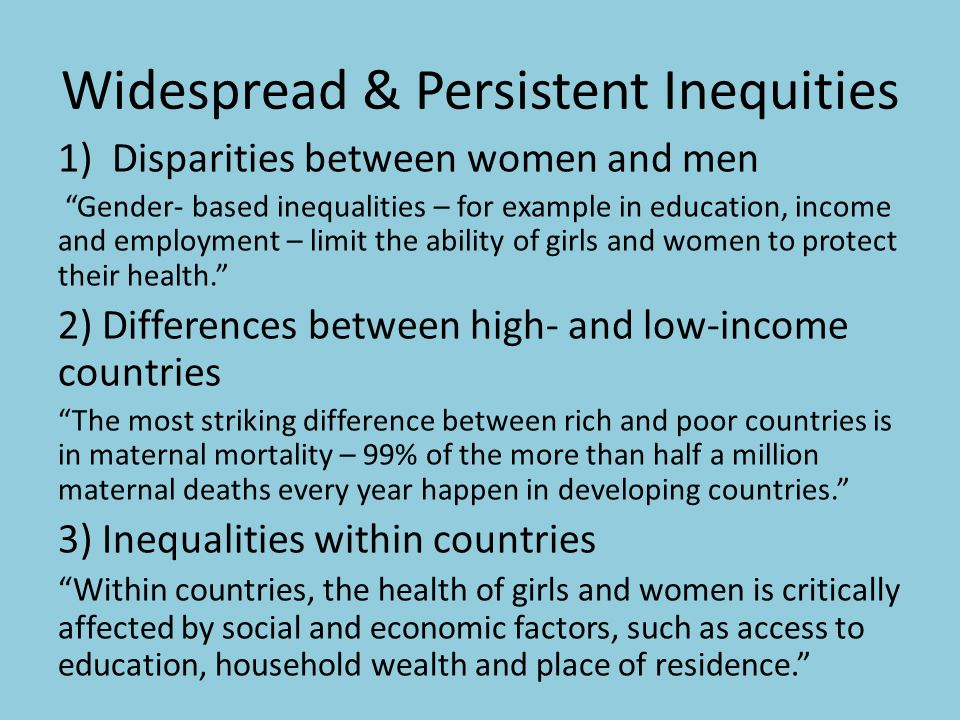 Widespread & Persistent Inequities 1)Disparities between women and men Gender- based inequalities – for example in education, income and employment – limit the ability of girls and women to protect their health. 2) Differences between high- and low-income countries The most striking difference between rich and poor countries is in maternal mortality – 99% of the more than half a million maternal deaths every year happen in developing countries. 3) Inequalities within countries Within countries, the health of girls and women is critically affected by social and economic factors, such as access to education, household wealth and place of residence.