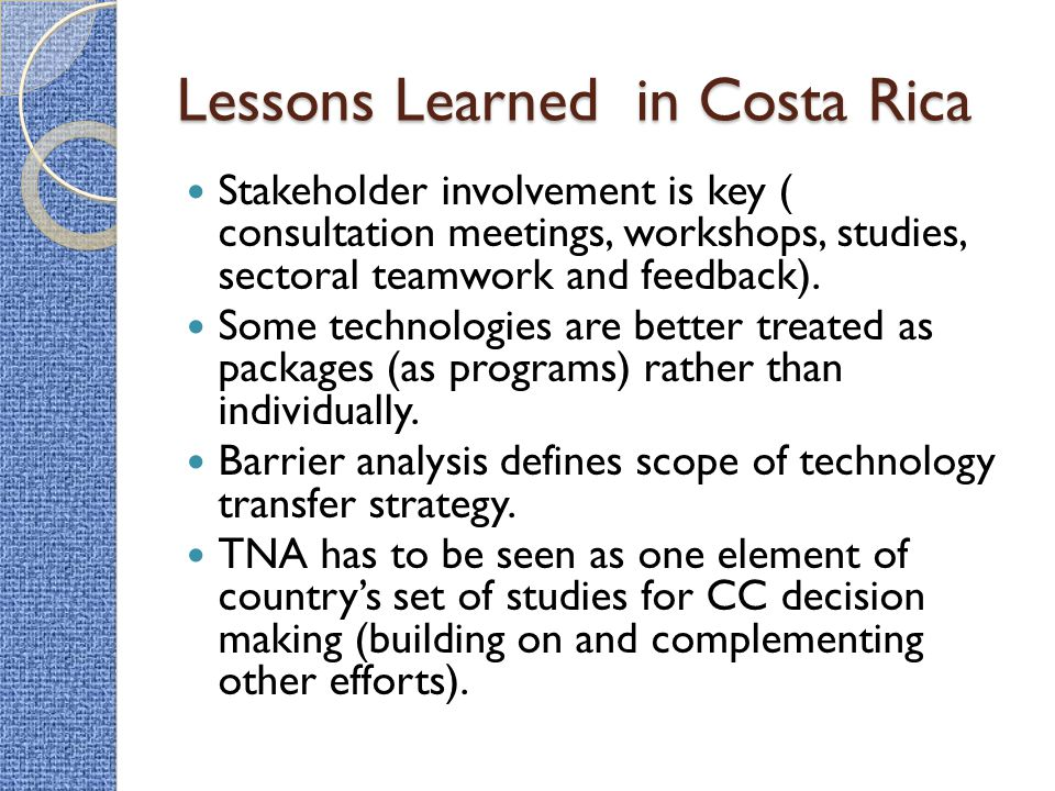 Lessons Learned in Costa Rica Stakeholder involvement is key ( consultation meetings, workshops, studies, sectoral teamwork and feedback).