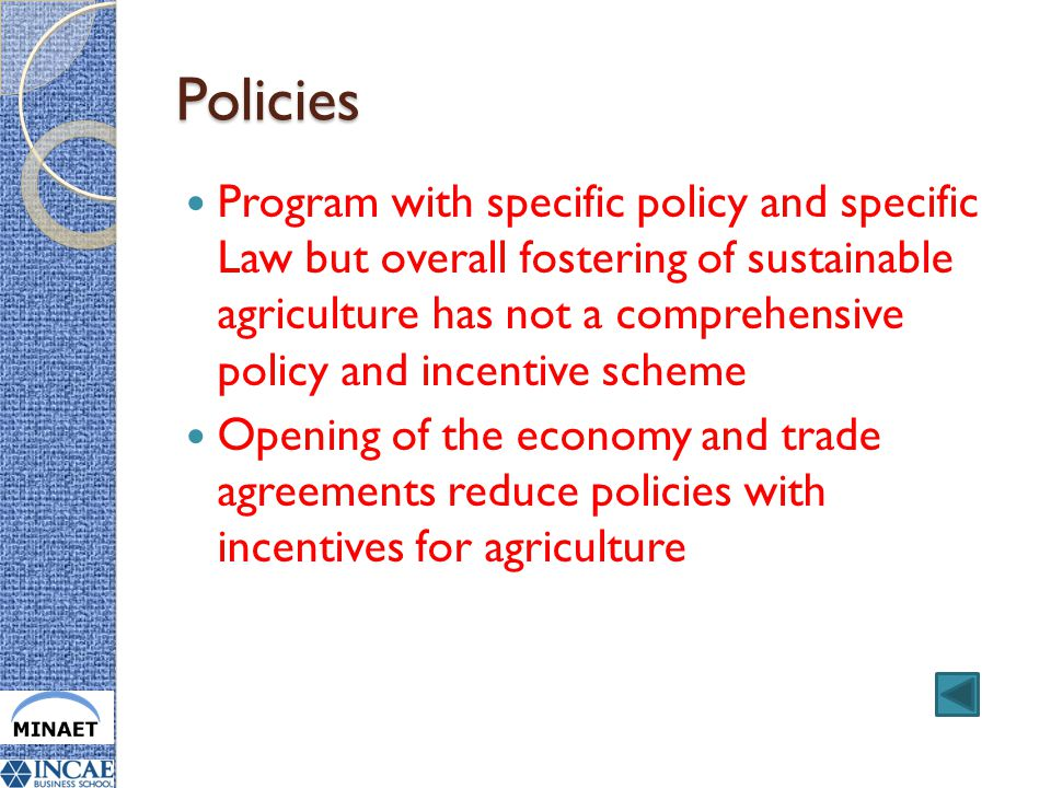Policies Program with specific policy and specific Law but overall fostering of sustainable agriculture has not a comprehensive policy and incentive scheme Opening of the economy and trade agreements reduce policies with incentives for agriculture