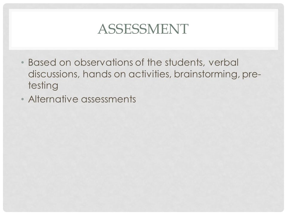 ASSESSMENT Based on observations of the students, verbal discussions, hands on activities, brainstorming, pre- testing Alternative assessments
