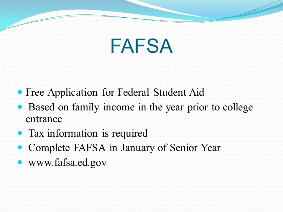 FAFSA Free Application for Federal Student Aid Based on family income in the year prior to college entrance Tax information is required Complete FAFSA in January of Senior Year