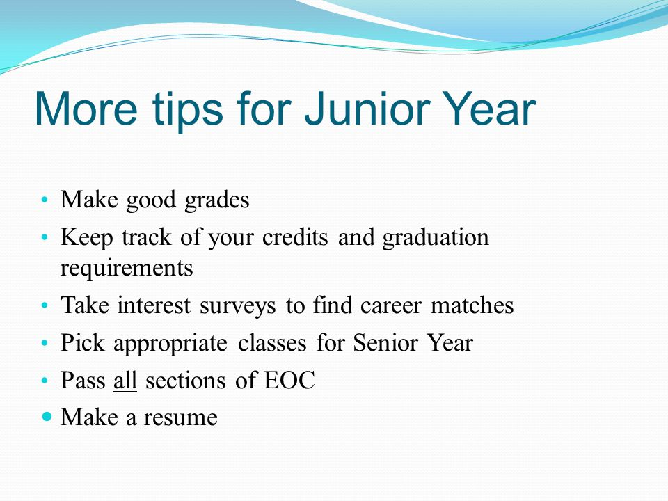 More tips for Junior Year Make good grades Keep track of your credits and graduation requirements Take interest surveys to find career matches Pick appropriate classes for Senior Year Pass all sections of EOC Make a resume