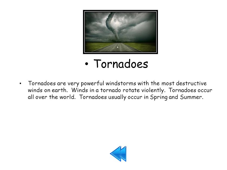 Tornadoes Tornadoes are very powerful windstorms with the most destructive winds on earth.