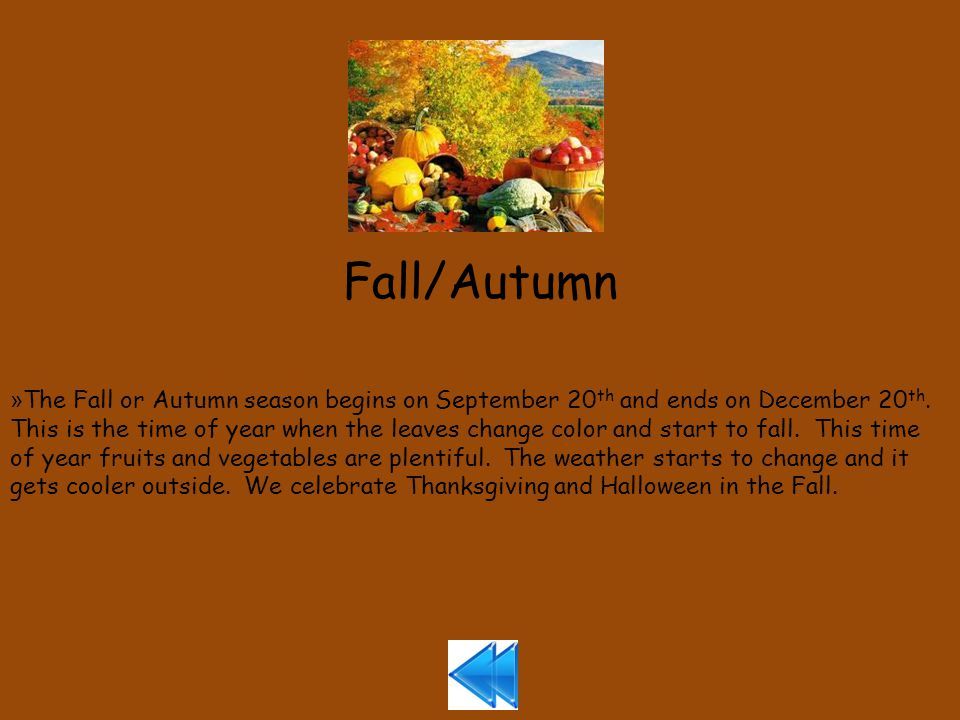 Fall/Autumn » The Fall or Autumn season begins on September 20 th and ends on December 20 th.