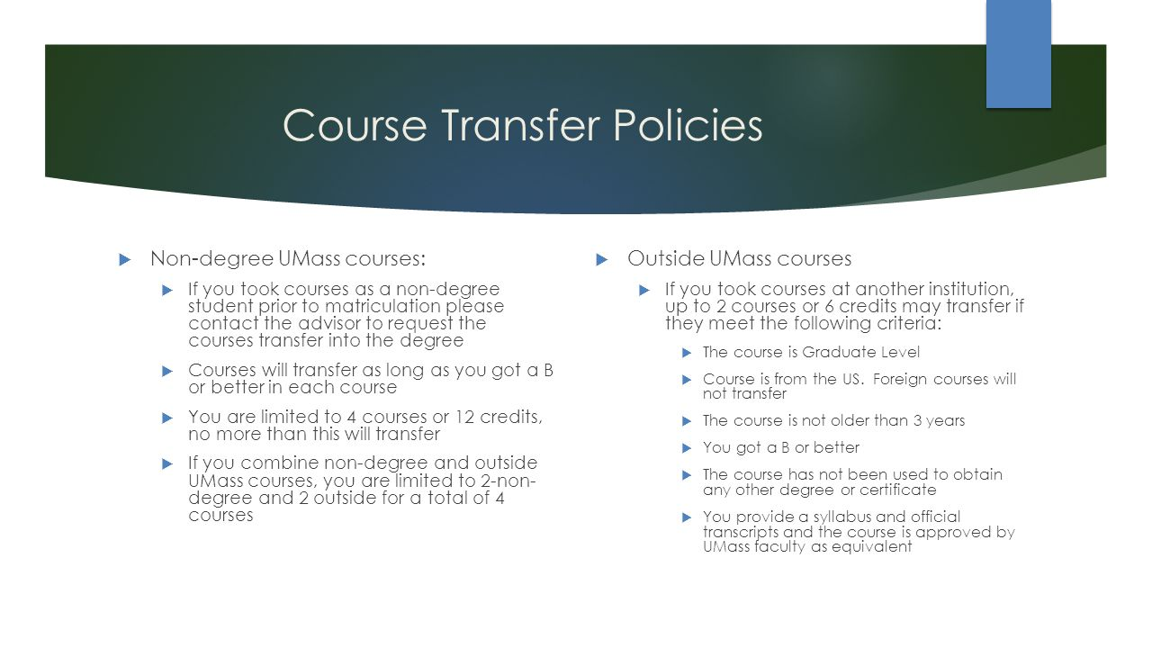Course Transfer Policies  Non-degree UMass courses:  If you took courses as a non-degree student prior to matriculation please contact the advisor to request the courses transfer into the degree  Courses will transfer as long as you got a B or better in each course  You are limited to 4 courses or 12 credits, no more than this will transfer  If you combine non-degree and outside UMass courses, you are limited to 2-non- degree and 2 outside for a total of 4 courses  Outside UMass courses  If you took courses at another institution, up to 2 courses or 6 credits may transfer if they meet the following criteria:  The course is Graduate Level  Course is from the US.
