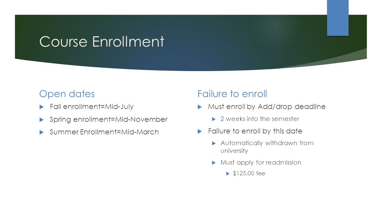 Course Enrollment Open dates  Fall enrollment=Mid-July  Spring enrollment=Mid-November  Summer Enrollment=Mid-March Failure to enroll  Must enroll by Add/drop deadline  2 weeks into the semester  Failure to enroll by this date  Automatically withdrawn from university  Must apply for readmission  $ fee