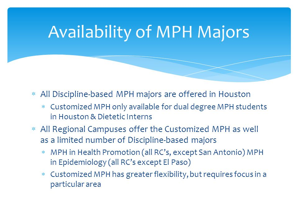 Availability of MPH Majors  All Discipline-based MPH majors are offered in Houston  Customized MPH only available for dual degree MPH students in Houston & Dietetic Interns  All Regional Campuses offer the Customized MPH as well as a limited number of Discipline-based majors  MPH in Health Promotion (all RC's, except San Antonio) MPH in Epidemiology (all RC's except El Paso)  Customized MPH has greater flexibility, but requires focus in a particular area