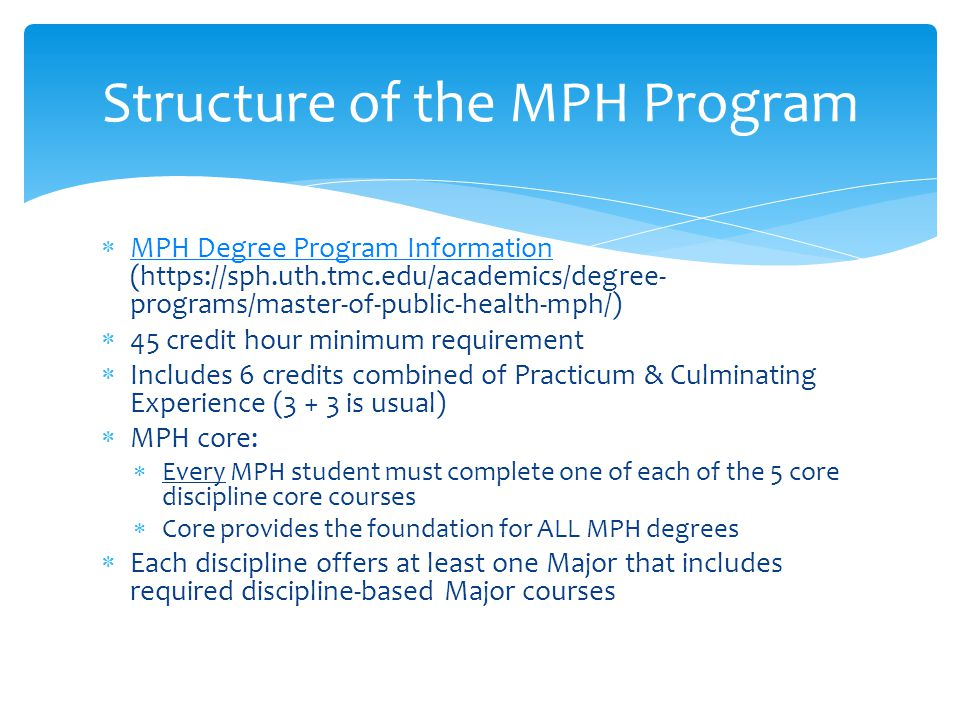 Structure of the MPH Program  MPH Degree Program Information (  programs/master-of-public-health-mph/) MPH Degree Program Information  45 credit hour minimum requirement  Includes 6 credits combined of Practicum & Culminating Experience (3 + 3 is usual)  MPH core:  Every MPH student must complete one of each of the 5 core discipline core courses  Core provides the foundation for ALL MPH degrees  Each discipline offers at least one Major that includes required discipline-based Major courses