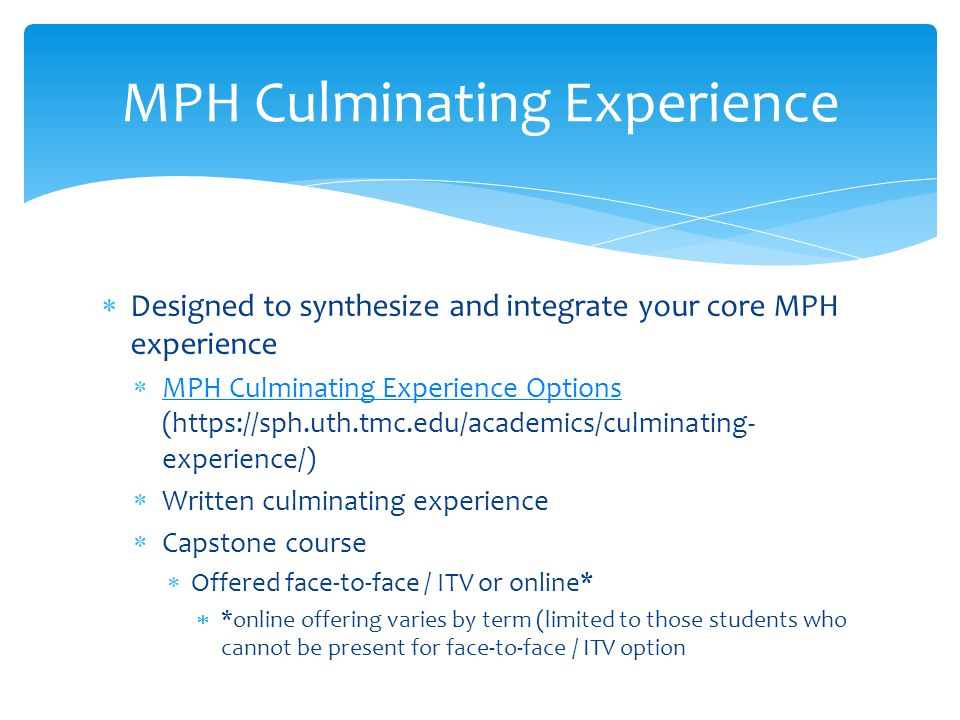 MPH Culminating Experience  Designed to synthesize and integrate your core MPH experience  MPH Culminating Experience Options (  experience/) MPH Culminating Experience Options  Written culminating experience  Capstone course  Offered face-to-face / ITV or online*  *online offering varies by term (limited to those students who cannot be present for face-to-face / ITV option