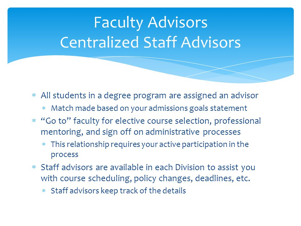 Faculty Advisors Centralized Staff Advisors  All students in a degree program are assigned an advisor  Match made based on your admissions goals statement  Go to faculty for elective course selection, professional mentoring, and sign off on administrative processes  This relationship requires your active participation in the process  Staff advisors are available in each Division to assist you with course scheduling, policy changes, deadlines, etc.