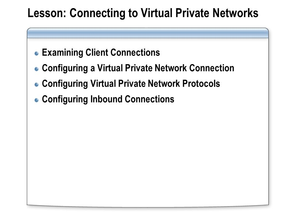 Lesson: Connecting to Virtual Private Networks Examining Client Connections Configuring a Virtual Private Network Connection Configuring Virtual Private Network Protocols Configuring Inbound Connections