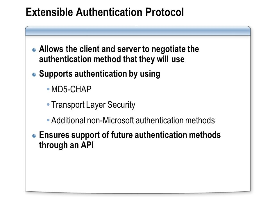 Extensible Authentication Protocol Allows the client and server to negotiate the authentication method that they will use Supports authentication by using  MD5-CHAP  Transport Layer Security  Additional non-Microsoft authentication methods Ensures support of future authentication methods through an API