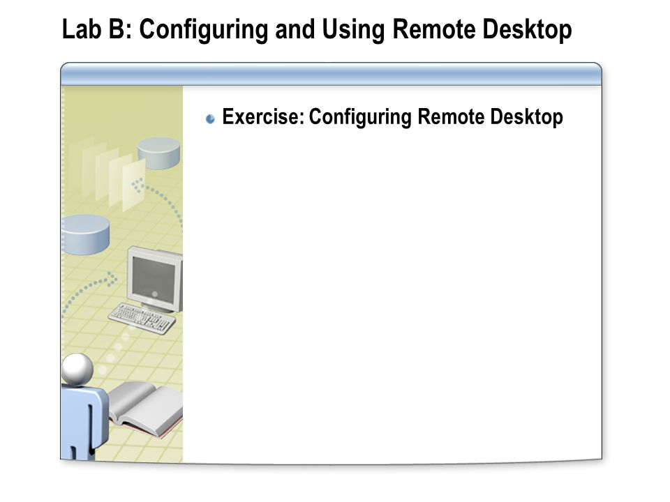 Lab B: Configuring and Using Remote Desktop Exercise: Configuring Remote Desktop