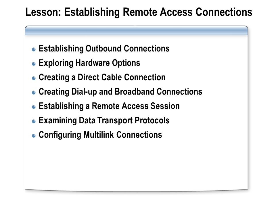Lesson: Establishing Remote Access Connections Establishing Outbound Connections Exploring Hardware Options Creating a Direct Cable Connection Creating Dial-up and Broadband Connections Establishing a Remote Access Session Examining Data Transport Protocols Configuring Multilink Connections
